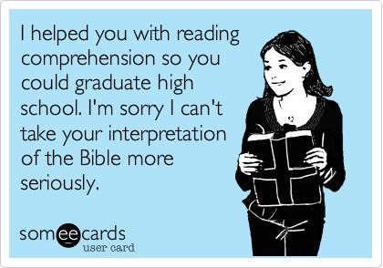 I helped you with reading comprehension so you could graduate high school. I'm sorry I can't take your interpretation of the Bible more seriously.