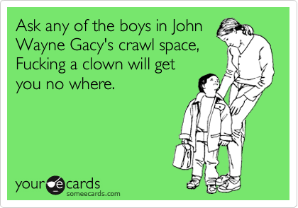 Ask any of the boys in John Wayne Gacy's crawl space,  Fucking a clown will get you no where.