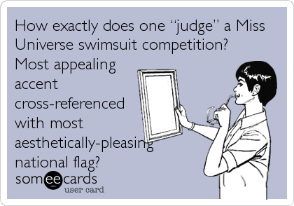 "How exactly does one ""judge"" a Miss Universe swimsuit competition? Most appealing accent cross-referenced with most aesthetically-pleasing national flag?"