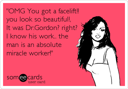 """OMG You got a facelift!! you look so beautiful!, It was Dr.Gordon? right? I know his work.. the man is an absolute miracle worker!"""