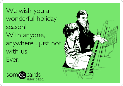 We wish you a wonderful holiday season! With anyone, anywhere... just not with us.  Ever.