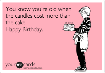 You know you're old when the candles cost more than the cake.  Happy Birthday.