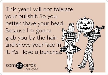 this year i will not tolerate your bullshit so you better shave