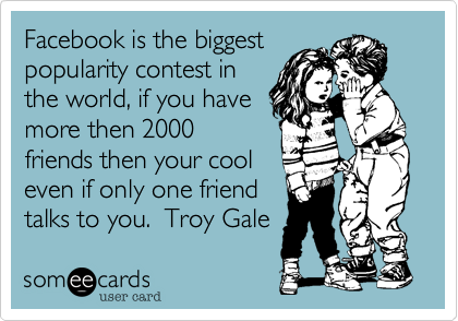 Facebook is the biggest  popularity contest in the world, if you have more then 2000 friends then your cool even if only one friend talks to you.