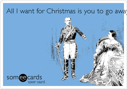 All I want for Christmas is you to go away.