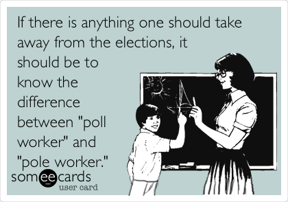 "If there is anything one should take away from the elections, it should be to know the difference between ""poll worker"" and ""pole worker."""