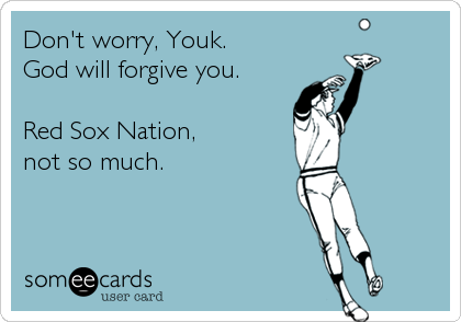 Don't worry, Youk.  God will forgive you.   Red Sox Nation,  not so much.