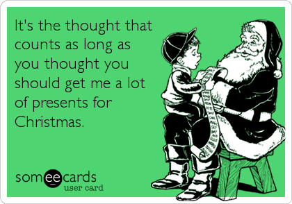 It's the thought that counts as long as you thought you should get me a lot  of presents for Christmas.