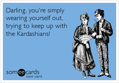Darling, you're simply wearing yourself out,  trying to keep up with the Kardashians!