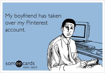 My boyfriend has taken over my Pinterestaccount.