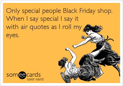 Only special people Black Friday shop. When I say special I say it with air quotes as I roll my eyes.