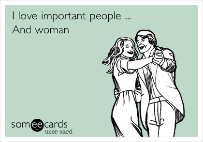 I love important people ... And woman