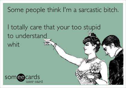 Some people think I'm a sarcastic bitch.  I totally care that your too stupid to understand whit