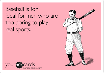 Baseball is for ideal for men who are too boring to play real sports.