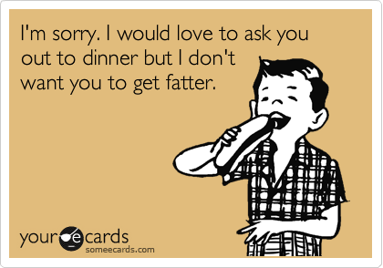 I'm sorry. I would love to ask you out to dinner but I don't want you to get fatter.