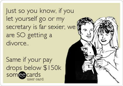 Just so you know, if you let yourself go or my secretary is far sexier, we are SO getting a divorce..  Same if your pay drops below $150k