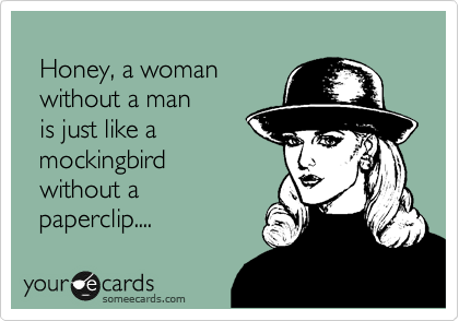 Honey, a woman   without a man    is just like a    mockingbird    without a     paperclip....