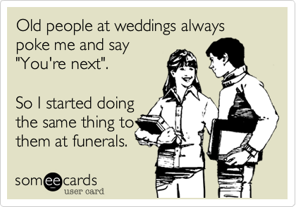 """Old people at weddings always poke me and say """"You're next"""".  So I started doing the same thing to them at funerals."""