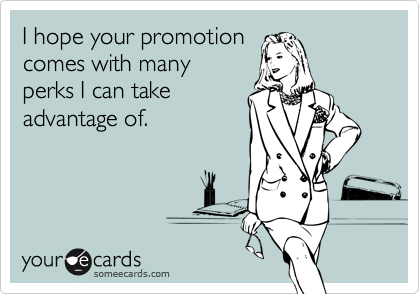 I hope your promotion  comes with many  perks I can take advantage of.