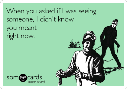 When you asked if I was seeing someone, I didn't know you meant right now.