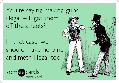 You're saying making guns illegal will get them off the streets?  In that case, we should make heroine and meth illegal too