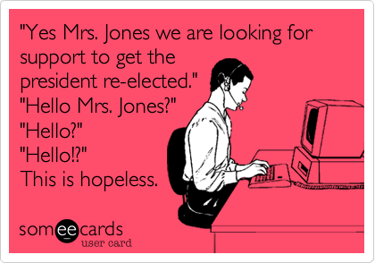 """""""Yes Mrs. Jones we are looking for support to get the president re-elected."""" """"Hello Mrs. Jones?"""" """"Hello?"""" """"Hello!?"""" This is hopeless."""