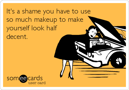 It's a shame you have to use so much makeup to make yourself look half decent.