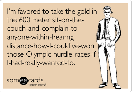 I'm favored to take the gold in the 600 meter sit-on-the- couch-and-complain-to anyone-within-hearing distance-how-I-could've-won those-Olympic-hurdle-races-if I-had-really-wanted-to.
