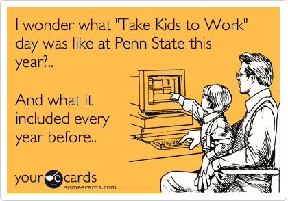 "I wonder what ""Take Kids to Work"" day was like at Penn State this