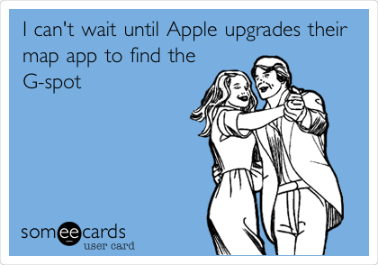 I can't wait until Apple upgrades their map app to find the G-spot