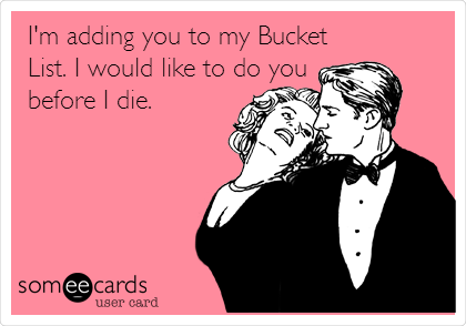 I'm adding you to my Bucket List. I would like to do you before I die.