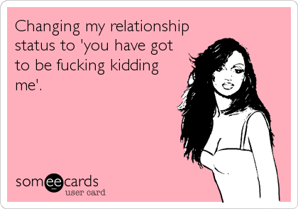 Changing my relationship status to 'you have got  to be fucking kidding me'.