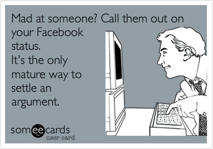 Mad at someone%3F Call them out on your Facebook status. It's the only mature way to settle an argument.
