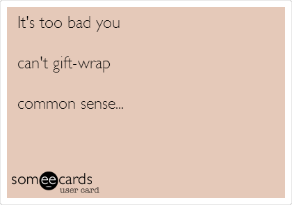 It's too bad you  can't gift-wrap   common sense...