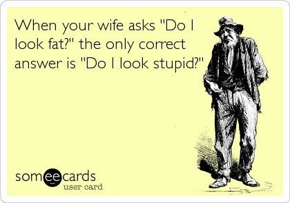 "When your wife asks ""Do I look fat?"" the only correct answer is ""Do I look stupid?"""