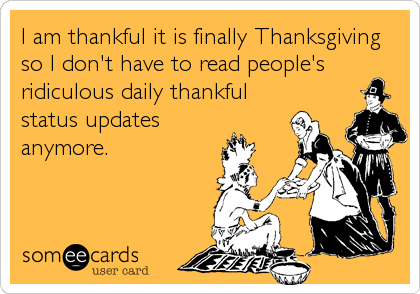 I am thankful it is finally Thanksgiving  so I don't have to read people's ridiculous daily thankful status updates anymore.