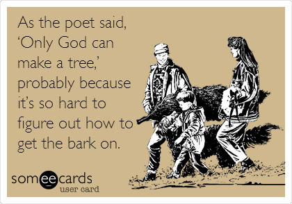 As the poet said, 'Only God can make a tree,' probably because it's so hard to figure out how to get the bark on.