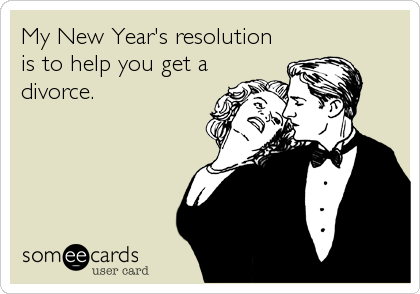 My New Year's resolution is to help you get a divorce.