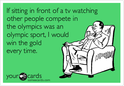If sitting in front of a tv watching other people compete in the olympics was an olympic sport, I would  win the gold everytime.