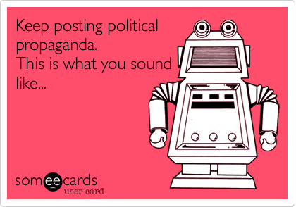 Keep posting political propaganda. This is what you sound like...