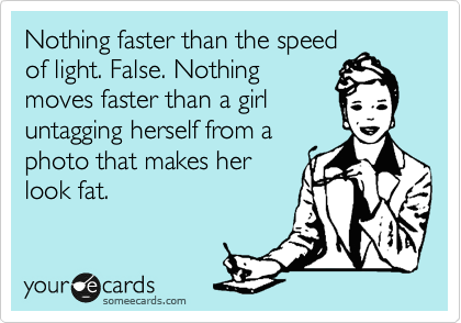 Nothing faster than the speed of light. False. Nothing moves faster than a girl untagging herself from a photo that makes her look fat.