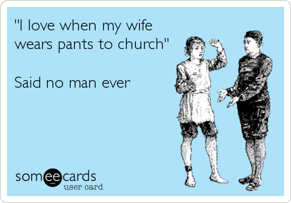"""""""I love when my wife wears pants to church""""  Said no man ever"""