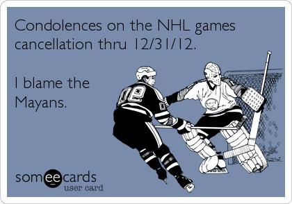 Condolences on the NHL games cancellation thru 12/31/12.   I blame the Mayans.