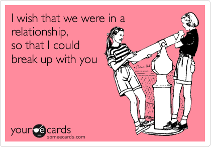 I wish that we were in a relationship, so that I could break up with you