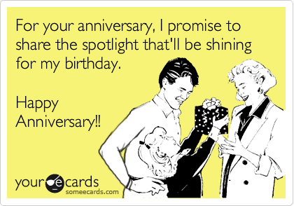 For your anniversary, I promise to share the spotlight that'll be shining for my birthday.    Happy Anniversary!!