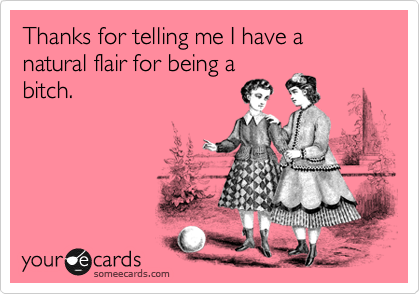 Thanks for telling me I have a natural flair for being a bitch.