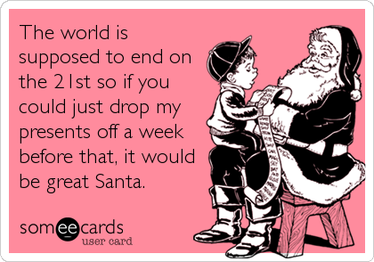 The world is supposed to end on the 21st so if you could just drop my presents off a week before that, it would be great Santa.