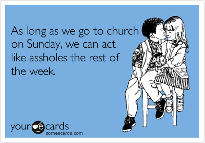 As long as we go to church on Sunday, we can act like assholes the rest of the week.