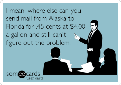 I mean, where else can you send mail from Alaska to Florida for .45 cents at $4.00 a gallon and still can't  figure out the problem.
