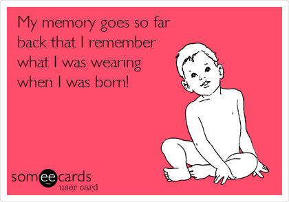 My memory goes so far back that I remember what I was wearing when I was born!